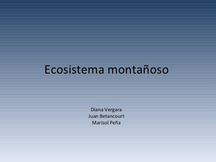 Ecosistema montañoso Diana Vergara Juan Betancourt Marisol Peña