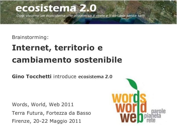 Brainstorming:Internet, territorio ecambiamento sostenibileGino Tocchetti introduce ecosistema 2.0Words, World, Web 2011Te...