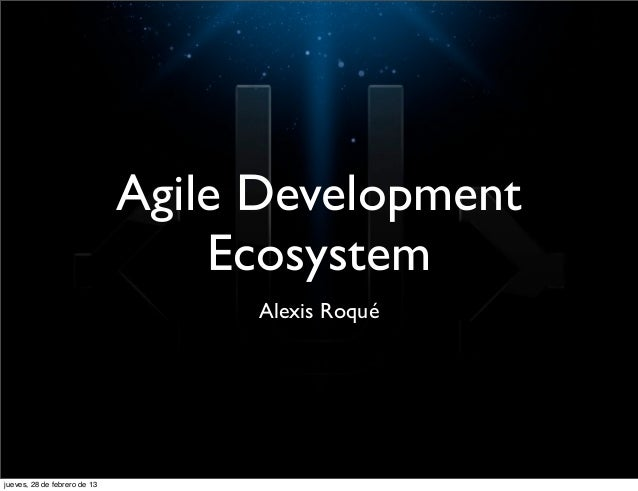 Agile Development                                  Ecosystem                                   Alexis Roquéjueves, 28 de f...