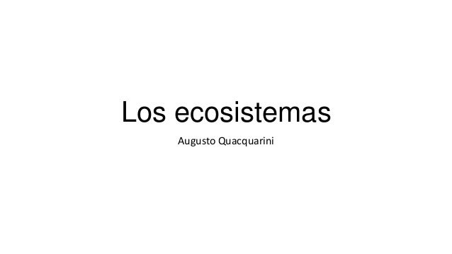Los ecosistemas Augusto Quacquarini