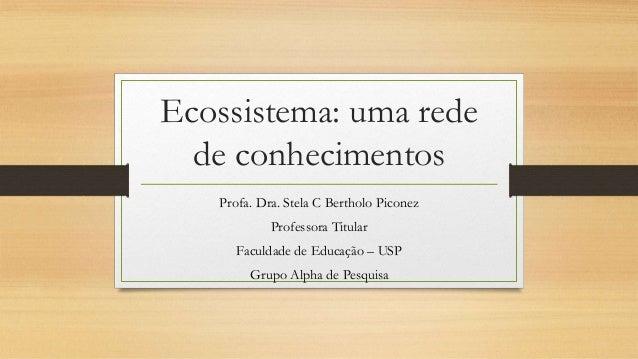 Ecossistema: uma rede de conhecimentos Profa. Dra. Stela C Bertholo Piconez Professora Titular Faculdade de Educação – USP...