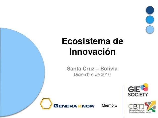 Ecosistema de Innovación Santa Cruz – Bolivia Diciembre de 2016 Miembro