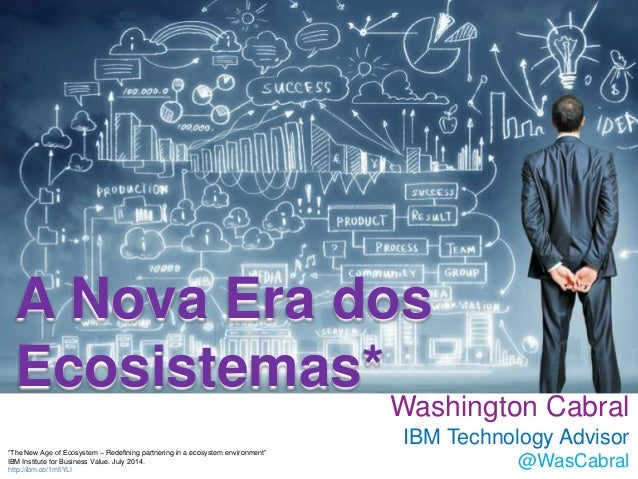 "A Nova Era dos Ecosistemas* Washington Cabral IBM Technology Advisor @WasCabral ""The New Age of Ecosystem – Redefining par..."