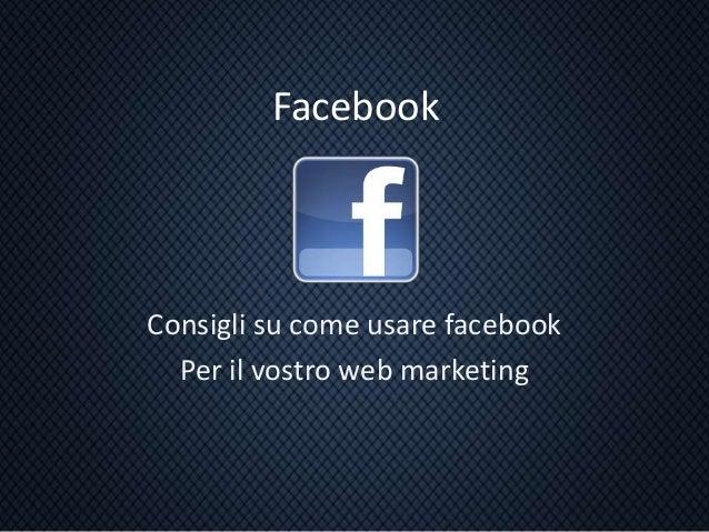Facebook Consigli su come usare facebook Per il vostro web marketing