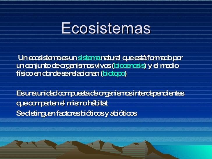 Ecosistemas Un ecosistema es un  sistema  natural que está formado por un conjunto de organismos vivos ( biocenosis ) y el...