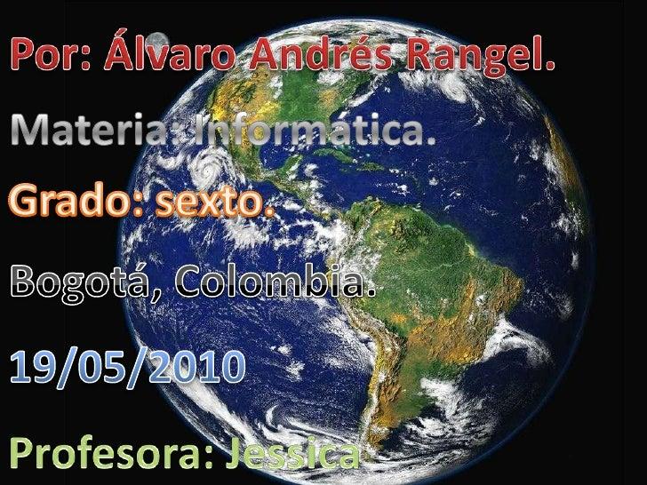 Por: Álvaro Andrés Rangel.<br />Materia: Informática.<br />Grado: sexto.<br />Bogotá, Colombia.<br />19/05/2010<br />Profe...