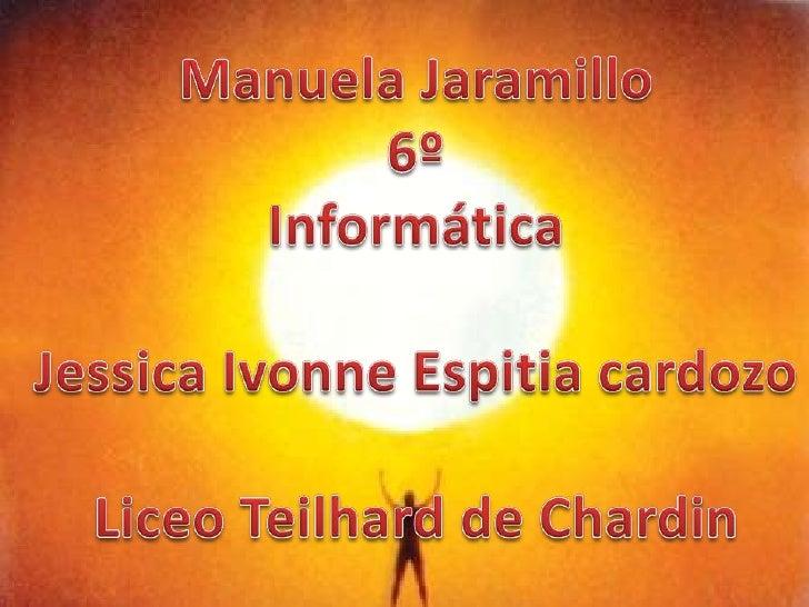 Manuela Jaramillo<br />6º<br />Informática<br />Jessica Ivonne Espitiacardozo<br />Liceo Teilhard de Chardin<br />