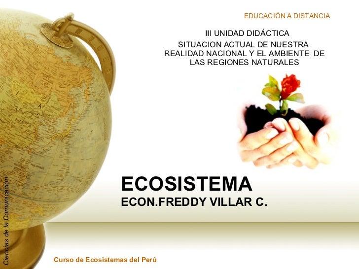 ECOSISTEMA ECON.FREDDY VILLAR C. III UNIDAD DIDÁCTICA SITUACION ACTUAL DE NUESTRA  REALIDAD NACIONAL Y EL AMBIENTE  DE LAS...