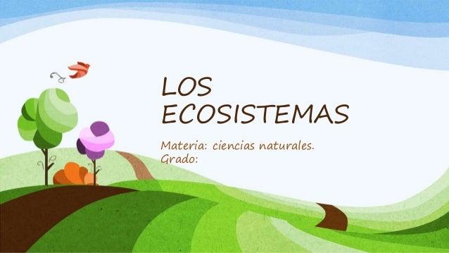 LOS ECOSISTEMAS Materia: ciencias naturales. Grado: