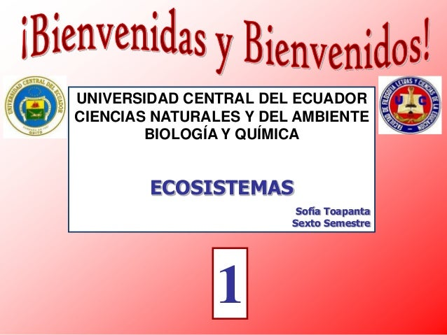 UNIVERSIDAD CENTRAL DEL ECUADOR CIENCIAS NATURALES Y DEL AMBIENTE BIOLOGÍA Y QUÍMICA  ECOSISTEMAS Sofía Toapanta Sexto Sem...