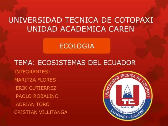 UNIVERSIDAD TECNICA DE COTOPAXI UNIDAD ACADEMICA CAREN TEMA: ECOSISTEMAS DEL ECUADOR INTEGRANTES: MARITZA FLORES ERIK GUTI...