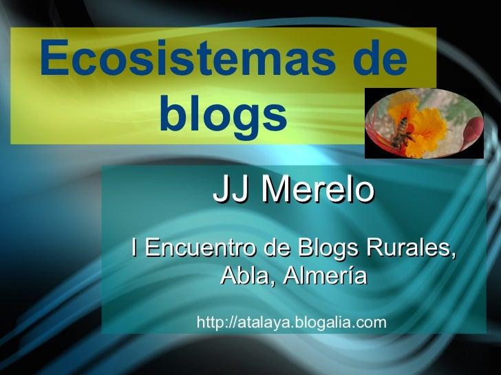 Ecosistemas de blogs JJ Merelo I Encuentro de Blogs Rurales, Abla, Almería http://atalaya.blogalia.com