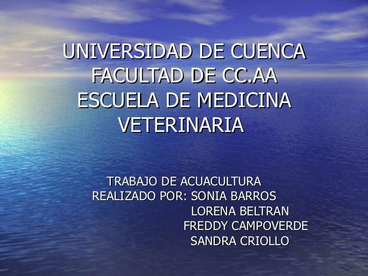 UNIVERSIDAD DE CUENCA FACULTAD DE CC.AA ESCUELA DE MEDICINA VETERINARIA  TRABAJO DE ACUACULTURA REALIZADO POR: SONIA BARRO...