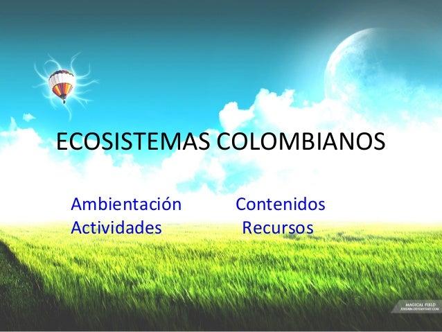 ECOSISTEMAS COLOMBIANOS Ambientación   Contenidos Actividades     Recursos