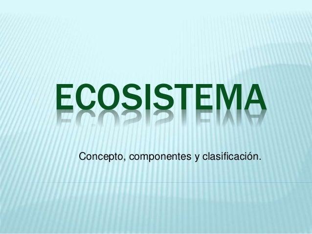 ECOSISTEMA  Concepto, componentes y clasificación.