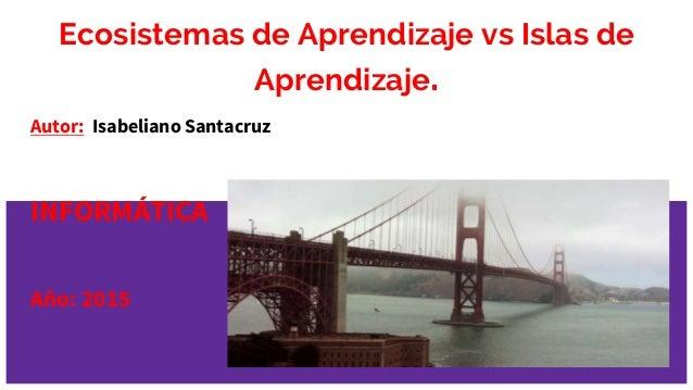 Ecosistemas de Aprendizaje vs Islas de Aprendizaje. Autor: Isabeliano Santacruz INFORMÁTICA Año: 2015