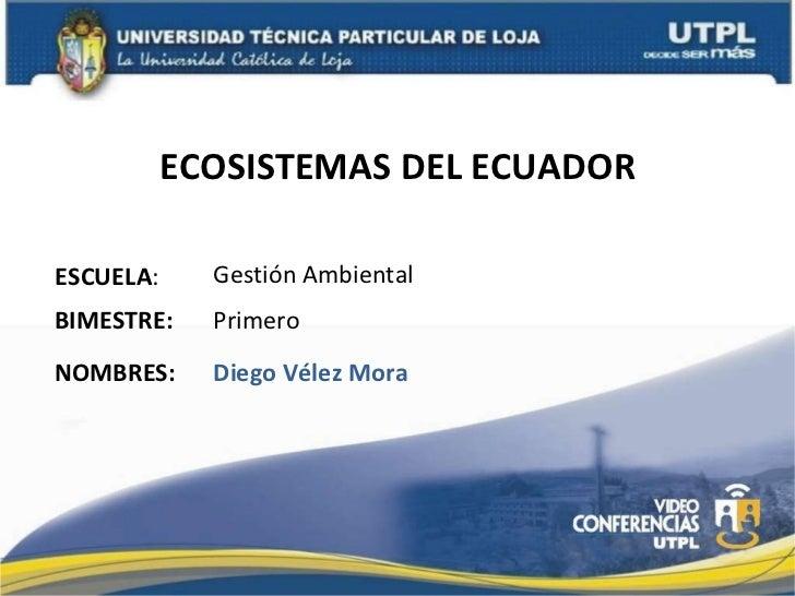 ECOSISTEMAS DEL ECUADOR ESCUELA : NOMBRES: Gestión Ambiental Diego Vélez Mora BIMESTRE: Primero