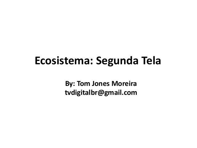 Ecosistema: Segunda Tela  By: Tom Jones Moreira  tvdigitalbr@gmail.com