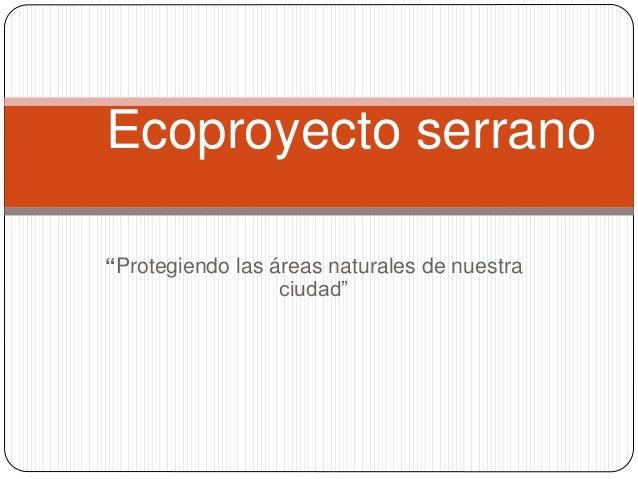 """Ecoproyecto serrano  """"Protegiendo las áreas naturales de nuestra  ciudad"""""""