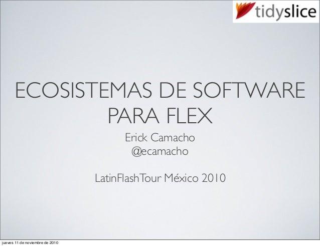 ECOSISTEMAS DE SOFTWARE PARA FLEX Erick Camacho @ecamacho LatinFlashTour México 2010 jueves 11 de noviembre de 2010