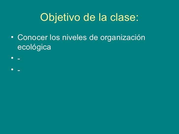Objetivo de la clase:• Conocer los niveles de organización  ecológica• -• -