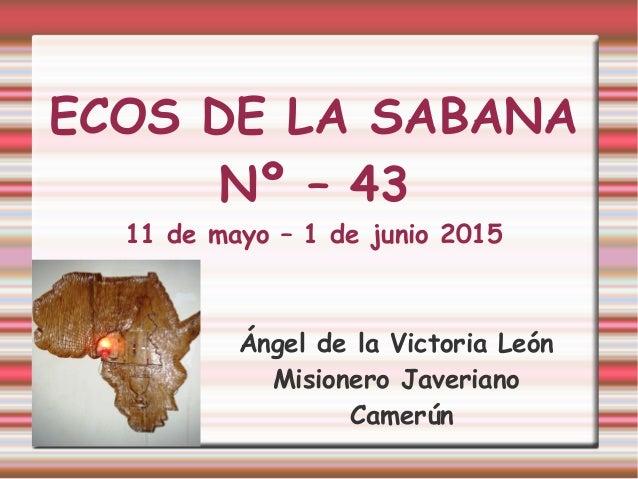 ECOS DE LA SABANA Nº – 43 11 de mayo – 1 de junio 2015 Ángel de la Victoria León Misionero Javeriano Camerún
