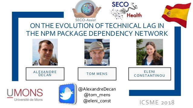 ICSME 2018 ONTHE EVOLUTION OFTECHNICAL LAG IN THE NPM PACKAGE DEPENDENCY NETWORK ALEXANDRE DECAN ELENI CONSTANTINOU TOM ME...