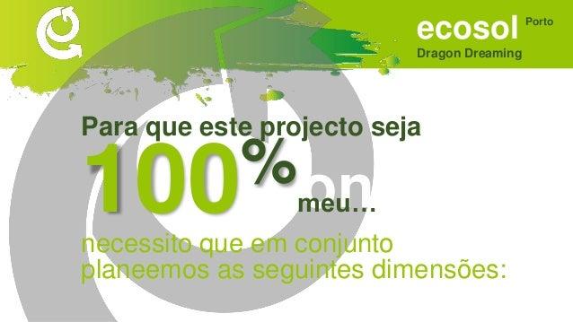 ecosol Dragon Dreaming Porto Sonhar • Um espaço de concretização da economia solidária. • Que tenha utilidade, seriedade e...