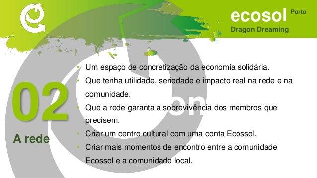 ecosol Dragon Dreaming Porto Sonhar • Ser divulgado nas escolas. • Fosse uma escola para todas as faixas etárias. • Integr...