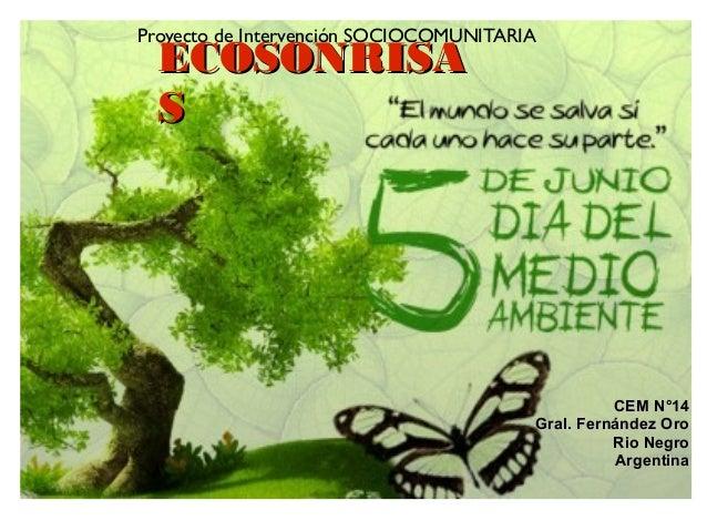 Proyecto de Intervención SOCIOCOMUNITARIA ECOSONRISAECOSONRISA SS CEM N°14CEM N°14 Gral. Fernández OroGral. Fernández Oro ...