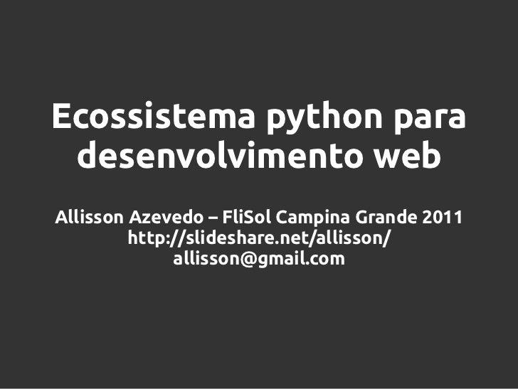 Ecossistema python para desenvolvimento webAllisson Azevedo – FliSol Campina Grande 2011         http://slideshare.net/all...