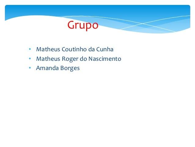 Grupo • Matheus Coutinho da Cunha • Matheus Roger do Nascimento • Amanda Borges