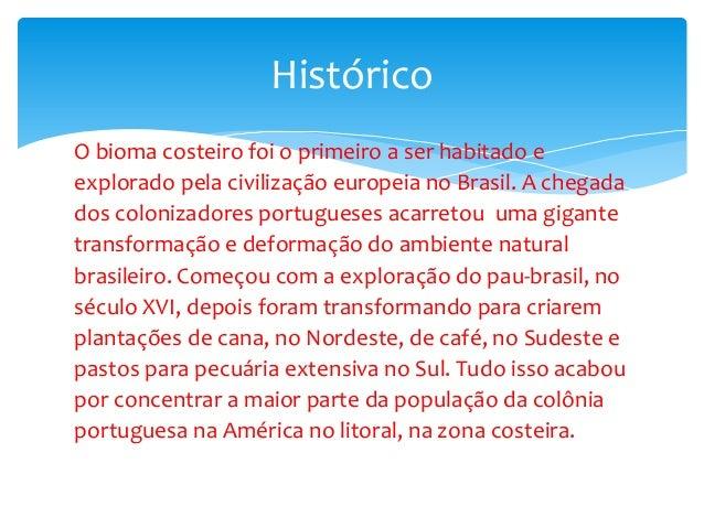 O bioma costeiro foi o primeiro a ser habitado e explorado pela civilização europeia no Brasil. A chegada dos colonizadore...