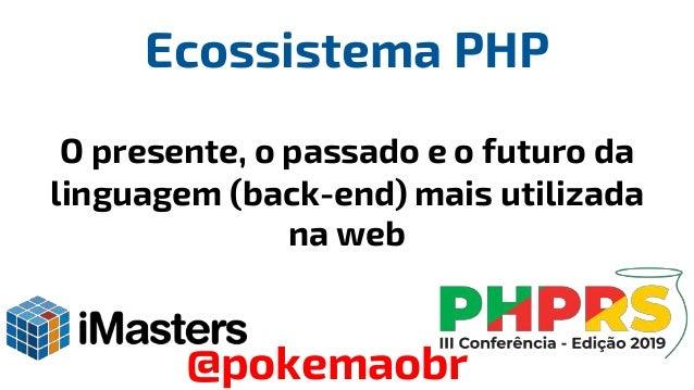 Ecossistema PHP O presente, o passado e o futuro da linguagem (back-end) mais utilizada na web @pokemaobr