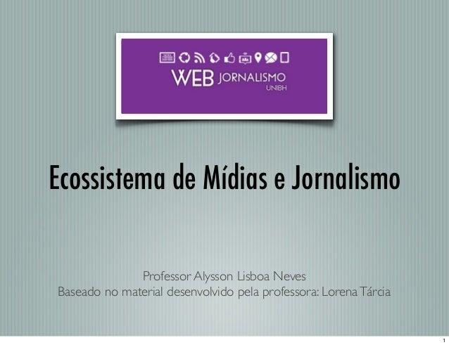 Ecossistema de Mídias e Jornalismo Professor Alysson Lisboa Neves Baseado no material desenvolvido pela professora: Lorena...