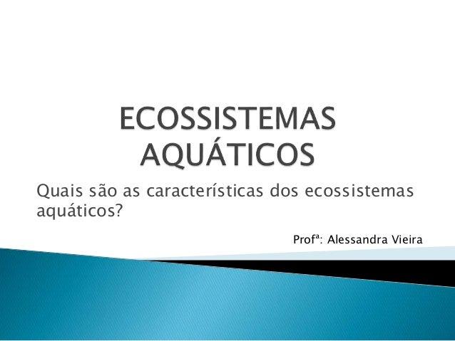 Quais são as características dos ecossistemas aquáticos? Profª: Alessandra Vieira