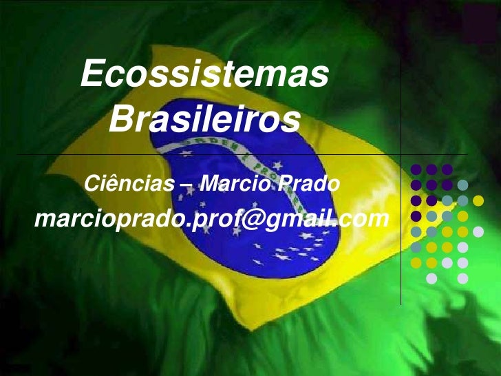 Ecossistemas     Brasileiros    Ciências – Marcio Prado marcioprado.prof@gmail.com