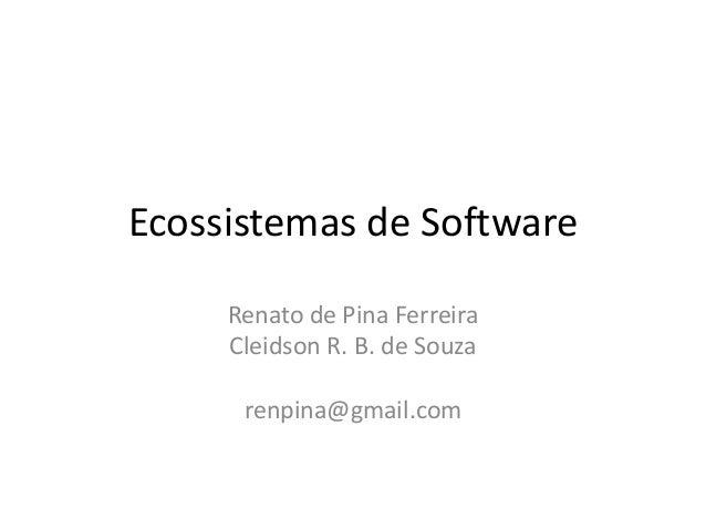 Ecossistemas de Software Renato de Pina Ferreira Cleidson R. B. de Souza renpina@gmail.com