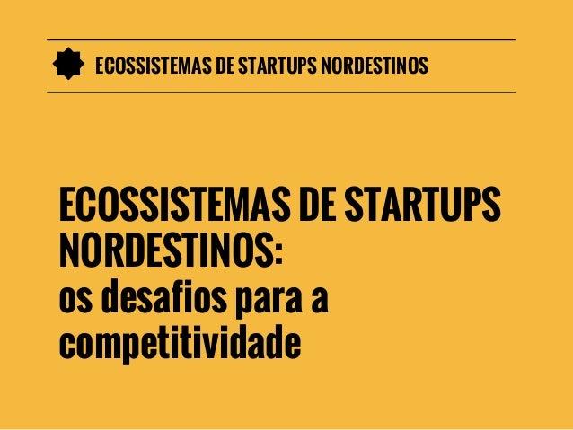 ECOSSISTEMAS DE STARTUPS NORDESTINOS  ECOSSISTEMAS DE STARTUPS NORDESTINOS: os desafios para a competitividade
