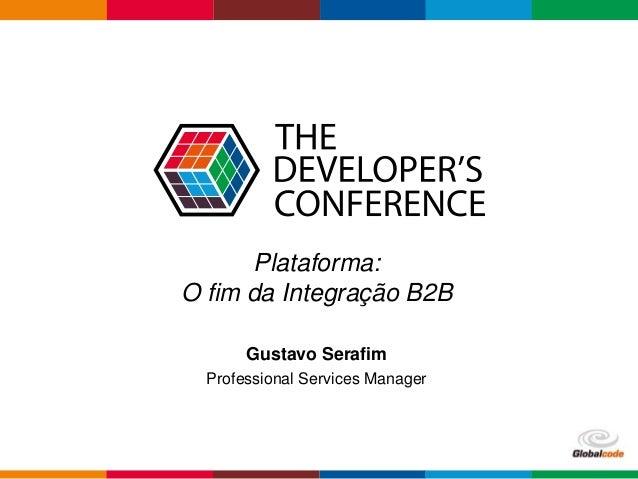 Globalcode – Open4education Plataforma: O fim da Integração B2B Gustavo Serafim Professional Services Manager
