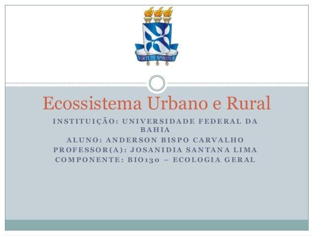 Ecossistema Urbano e Rural INSTITUIÇÃO: UNIVERSIDADE FEDERAL DA BAHIA ALUNO: ANDERSON BISPO CARVALHO PROFESSOR(A): JOSANID...