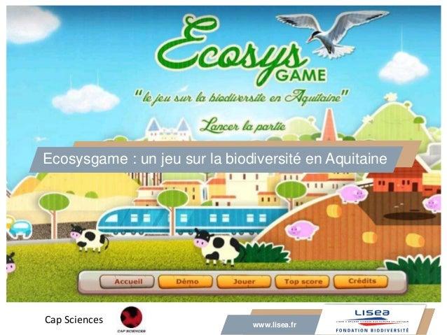 www.lisea.fr Ecosysgame : un jeu sur la biodiversité en Aquitaine www.lisea.fr Cap Sciences