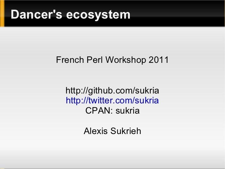 Dancer's ecosystem French Perl Workshop 2011 http://github.com/sukria http://twitter.com/sukria CPAN: sukria Alexis Sukrieh
