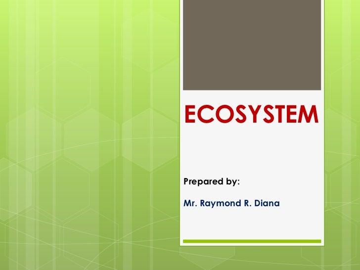 ECOSYSTEMPrepared by:Mr. Raymond R. Diana