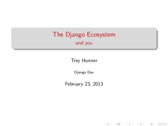 The Django Ecosystem       and you     Trey Hunner       Django Day   February 23, 2013