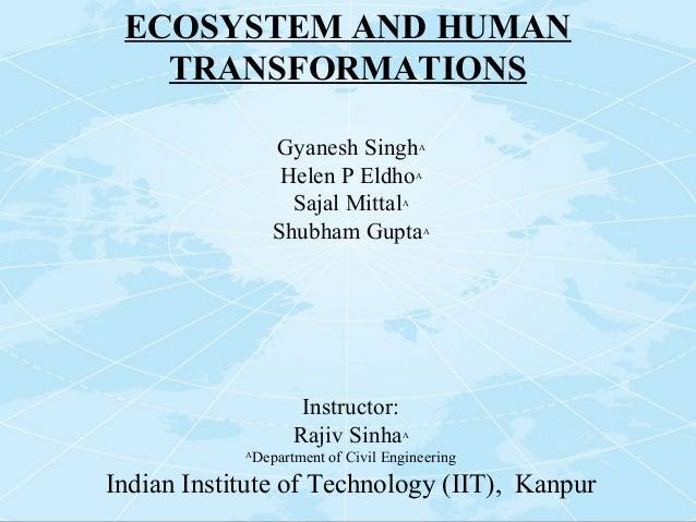 ECOSYSTEM AND HUMAN TRANSFORMATIONS Gyanesh SinghA Helen P EldhoA Sajal MittalA Shubham GuptaA Instructor: Rajiv SinhaA A ...