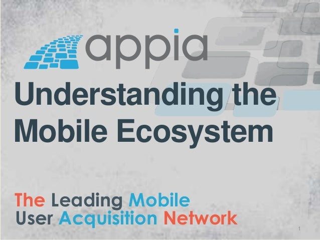 The Leading Mobile User Acquisition Network Understanding the Mobile Ecosystem 1