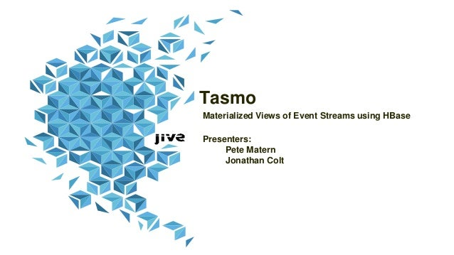Tasmo Materialized Views of Event Streams using HBase Presenters: Pete Matern Jonathan Colt