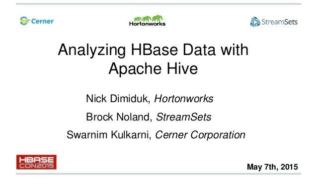 Analyzing HBase Data with Apache Hive Swarnim Kulkarni, Cerner Corporation Nick Dimiduk, Hortonworks Brock Noland, StreamS...