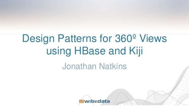 Design Patterns for 360º Views using HBase and Kiji Jonathan Natkins